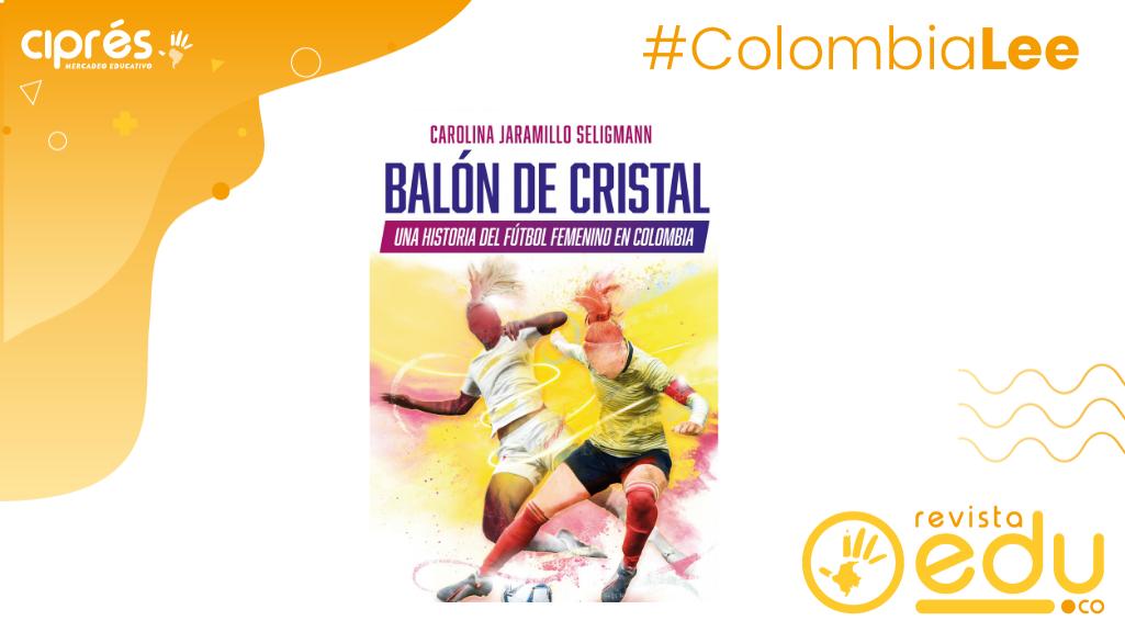 Balón De Cristal el libro de Editorial Planeta es una historia del fútbol femenino en Colombia escrito por la  periodista Carolina Jaramillo Seligmann.